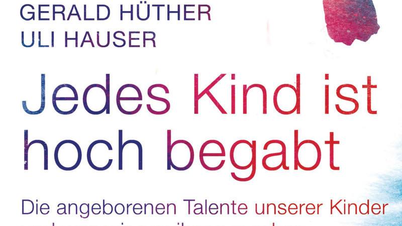 'Jedes Kind ist hoch begabt': Gerlad Hüther, Uli Hauser